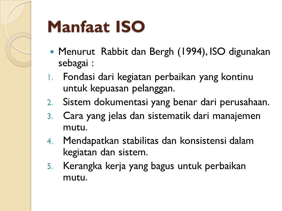 Manfaat ISO Menurut Rabbit dan Bergh (1994), ISO digunakan sebagai : 1. Fondasi dari kegiatan perbaikan yang kontinu untuk kepuasan pelanggan. 2. Sist