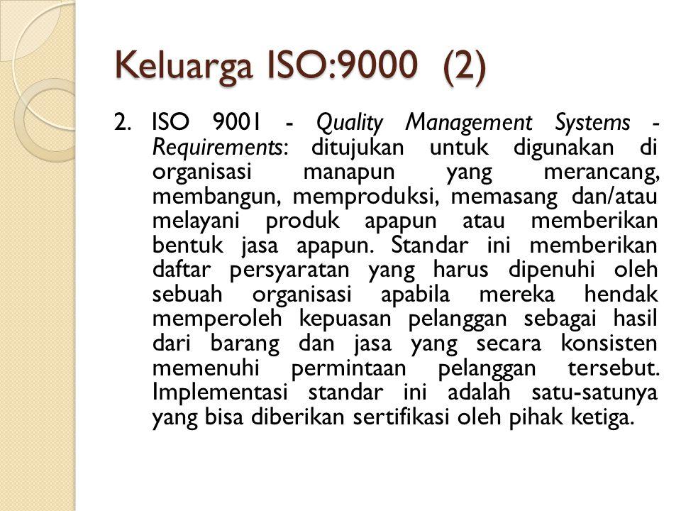 Keluarga ISO:9000 (2) 2. ISO 9001 - Quality Management Systems - Requirements: ditujukan untuk digunakan di organisasi manapun yang merancang, membang