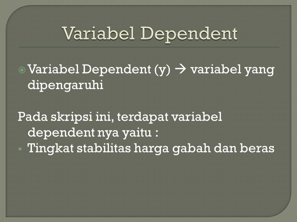  Variabel Dependent (y)  variabel yang dipengaruhi Pada skripsi ini, terdapat variabel dependent nya yaitu :  Tingkat stabilitas harga gabah dan beras