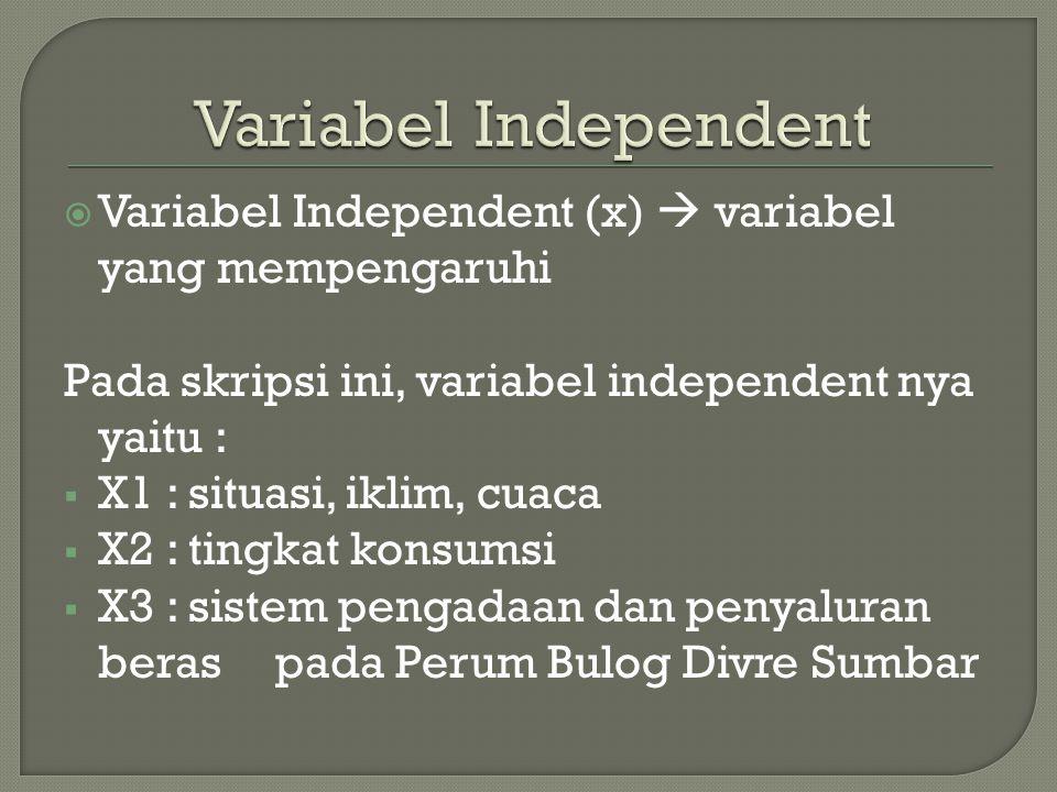  Variabel Independent (x)  variabel yang mempengaruhi Pada skripsi ini, variabel independent nya yaitu :  X1 : situasi, iklim, cuaca  X2 : tingkat konsumsi  X3 : sistem pengadaan dan penyaluran beras pada Perum Bulog Divre Sumbar