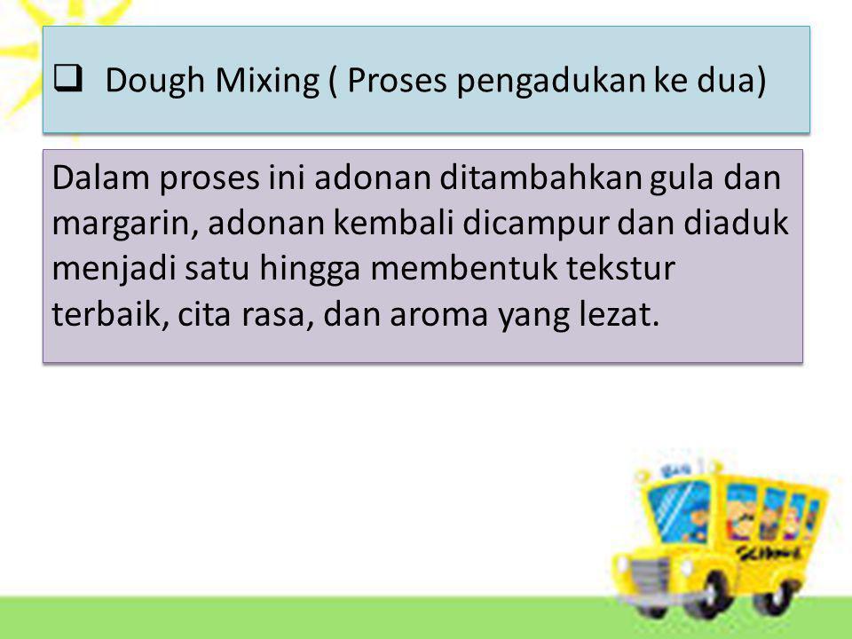  Dough Mixing ( Proses pengadukan ke dua) Dalam proses ini adonan ditambahkan gula dan margarin, adonan kembali dicampur dan diaduk menjadi satu hingga membentuk tekstur terbaik, cita rasa, dan aroma yang lezat.