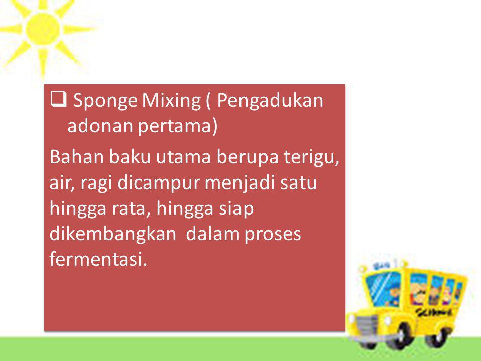  Sponge Mixing ( Pengadukan adonan pertama) Bahan baku utama berupa terigu, air, ragi dicampur menjadi satu hingga rata, hingga siap dikembangkan dalam proses fermentasi.