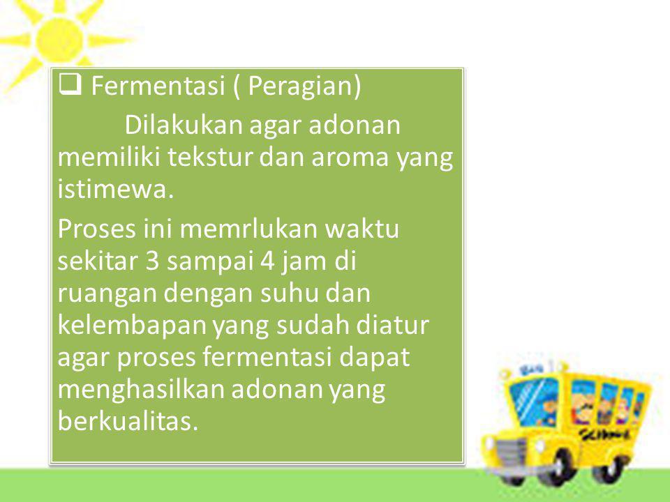  Fermentasi ( Peragian) Dilakukan agar adonan memiliki tekstur dan aroma yang istimewa.