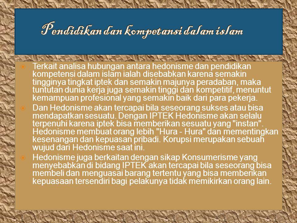  Terkait analisa hubungan antara hedonisme dan pendidikan kompetensi dalam islam ialah disebabkan karena semakin tingginya tingkat iptek dan semakin majunya peradaban, maka tuntutan dunia kerja juga semakin tinggi dan kompetitif, menuntut kemampuan profesional yang semakin baik dari para pekerja.