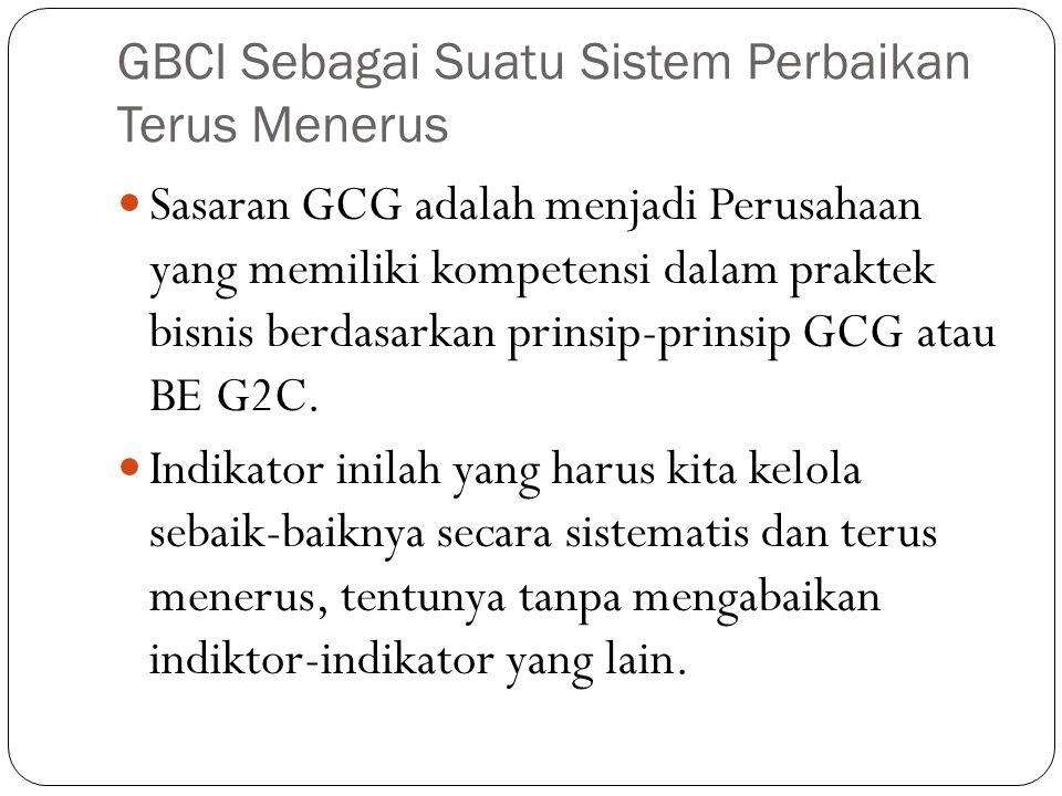 GBCI Sebagai Suatu Sistem Perbaikan Terus Menerus Sasaran GCG adalah menjadi Perusahaan yang memiliki kompetensi dalam praktek bisnis berdasarkan prinsip-prinsip GCG atau BE G2C.