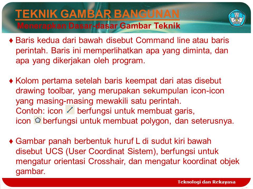 Teknologi dan Rekayasa TEKNIK GAMBAR BANGUNAN Menerapkan Dasar-dasar Gambar Teknik ♦ Baris kedua dari bawah disebut Command line atau baris perintah.