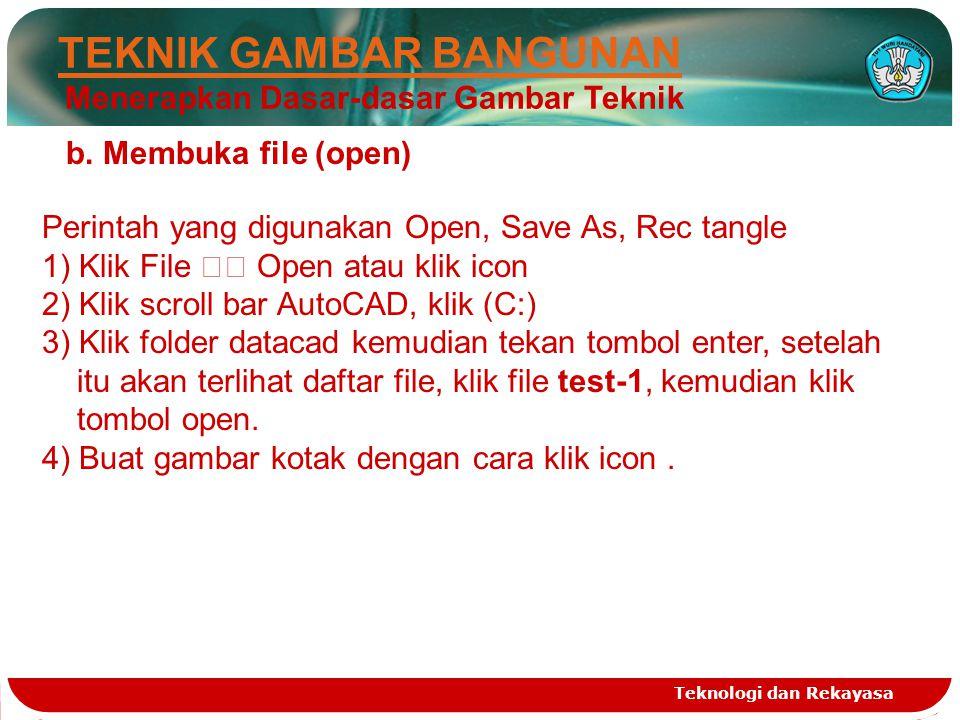 Teknologi dan Rekayasa TEKNIK GAMBAR BANGUNAN Menerapkan Dasar-dasar Gambar Teknik b. Membuka file (open) Perintah yang digunakan Open, Save As, Rec t