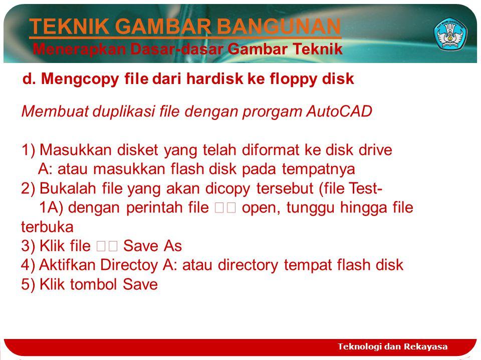 Teknologi dan Rekayasa TEKNIK GAMBAR BANGUNAN Menerapkan Dasar-dasar Gambar Teknik d. Mengcopy file dari hardisk ke floppy disk Membuat duplikasi file