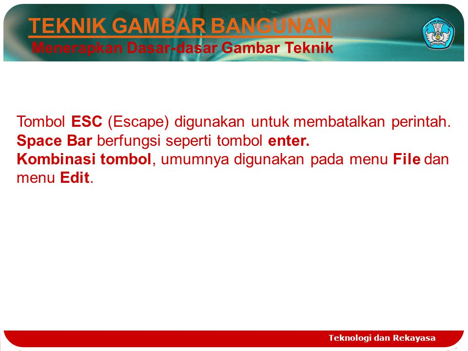 Teknologi dan Rekayasa Tombol ESC (Escape) digunakan untuk membatalkan perintah. Space Bar berfungsi seperti tombol enter. Kombinasi tombol, umumnya d
