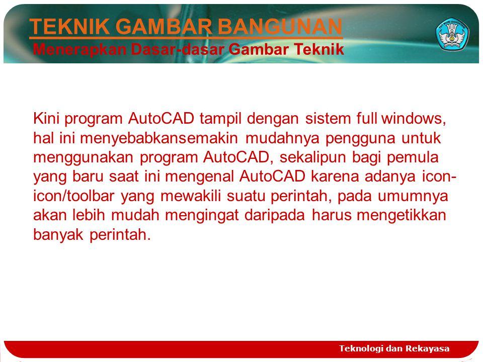 Teknologi dan Rekayasa TEKNIK GAMBAR BANGUNAN Menerapkan Dasar-dasar Gambar Teknik Kini program AutoCAD tampil dengan sistem full windows, hal ini men