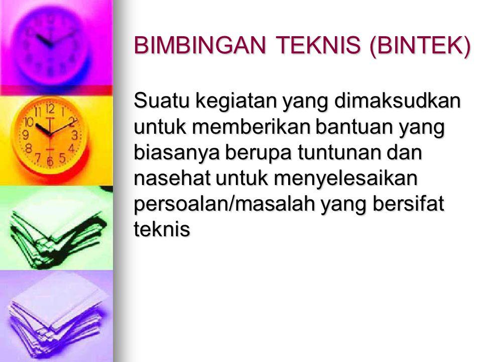 BIMBINGAN TEKNIS (BINTEK) Suatu kegiatan yang dimaksudkan untuk memberikan bantuan yang biasanya berupa tuntunan dan nasehat untuk menyelesaikan perso