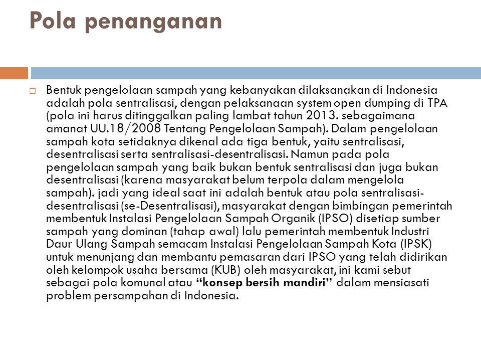 Pola penanganan  Bentuk pengelolaan sampah yang kebanyakan dilaksanakan di Indonesia adalah pola sentralisasi, dengan pelaksanaan system open dumping