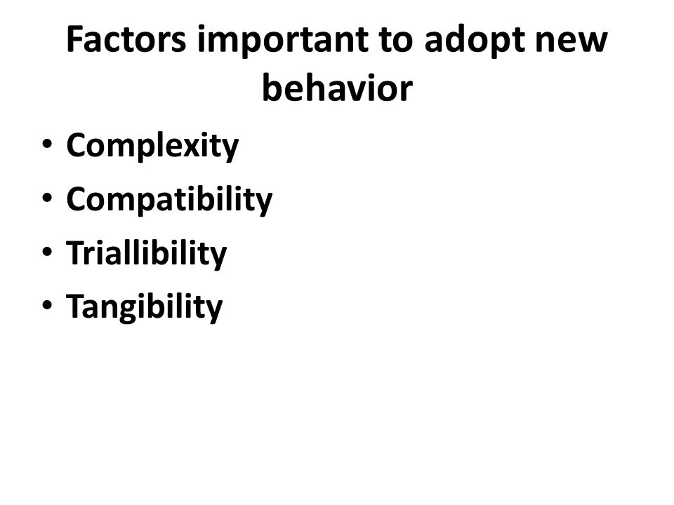 Factors important to adopt new behavior Complexity Compatibility Triallibility Tangibility