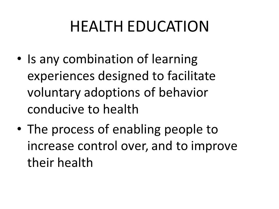 HEALTH EDUCATION Is any combination of learning experiences designed to facilitate voluntary adoptions of behavior conducive to health The process of