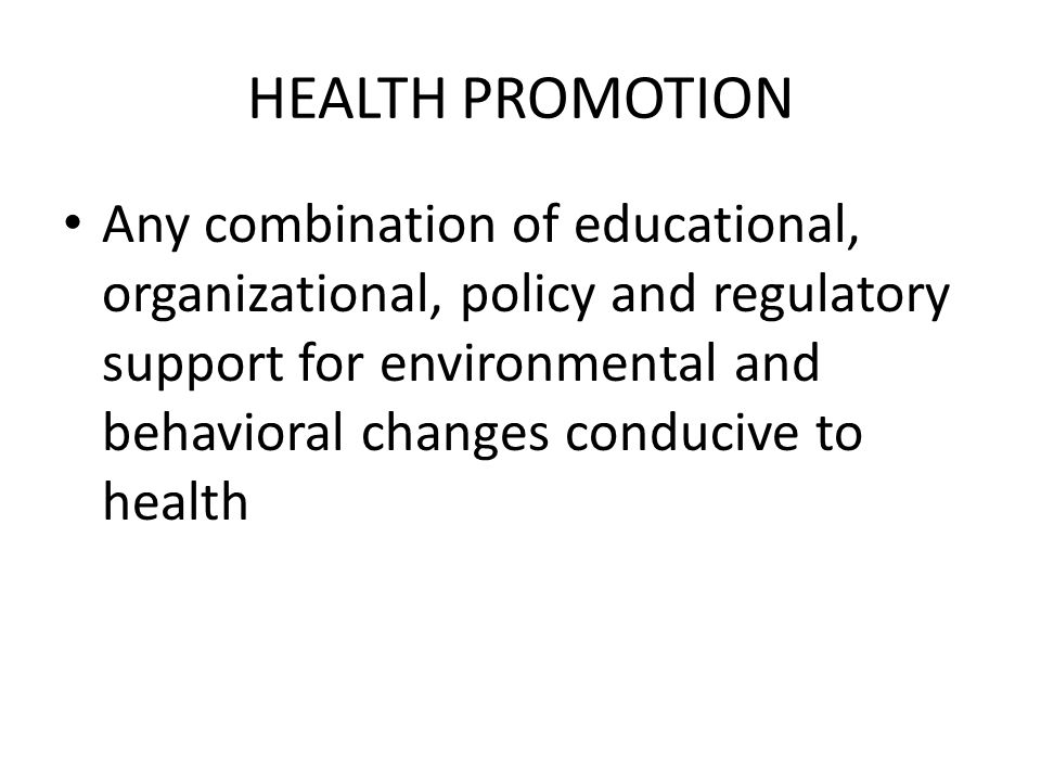 HEALTH PROMOTION Any combination of educational, organizational, policy and regulatory support for environmental and behavioral changes conducive to h