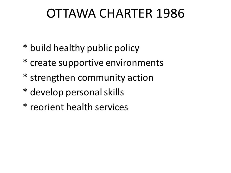 OTTAWA CHARTER 1986 * build healthy public policy * create supportive environments * strengthen community action * develop personal skills * reorient