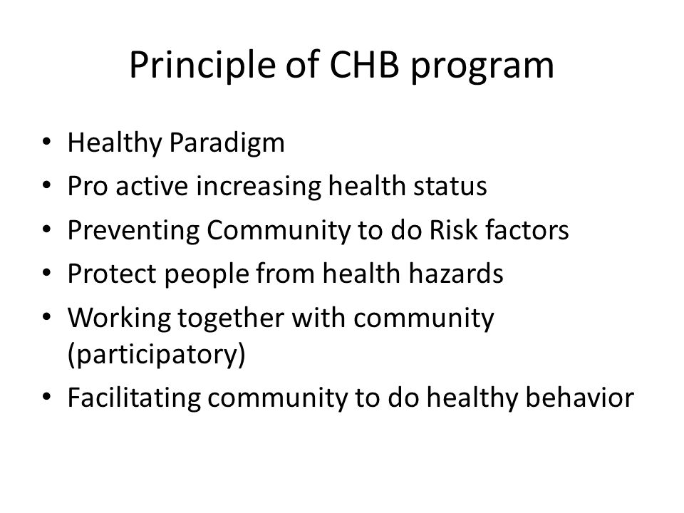 Principle of CHB program Healthy Paradigm Pro active increasing health status Preventing Community to do Risk factors Protect people from health hazar