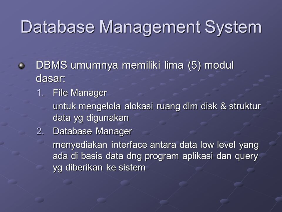 Database Management System DBMS umumnya memiliki lima (5) modul dasar: 1.File Manager untuk mengelola alokasi ruang dlm disk & struktur data yg digunakan 2.Database Manager menyediakan interface antara data low level yang ada di basis data dng program aplikasi dan query yg diberikan ke sistem