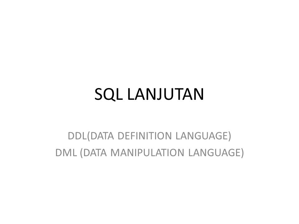DDL (Data manipulation Language) Select  menampilkan Insert  menambah Update  mengubah Delete  menghapus