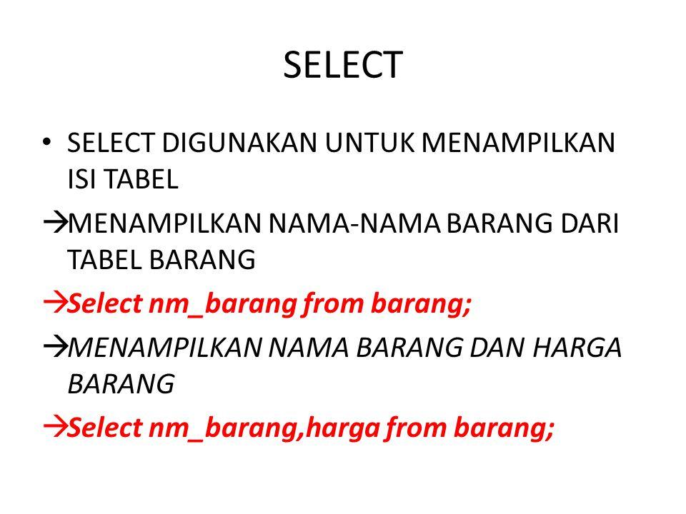 SELECT SELECT DIGUNAKAN UNTUK MENAMPILKAN ISI TABEL  MENAMPILKAN NAMA-NAMA BARANG DARI TABEL BARANG  Select nm_barang from barang;  MENAMPILKAN NAM