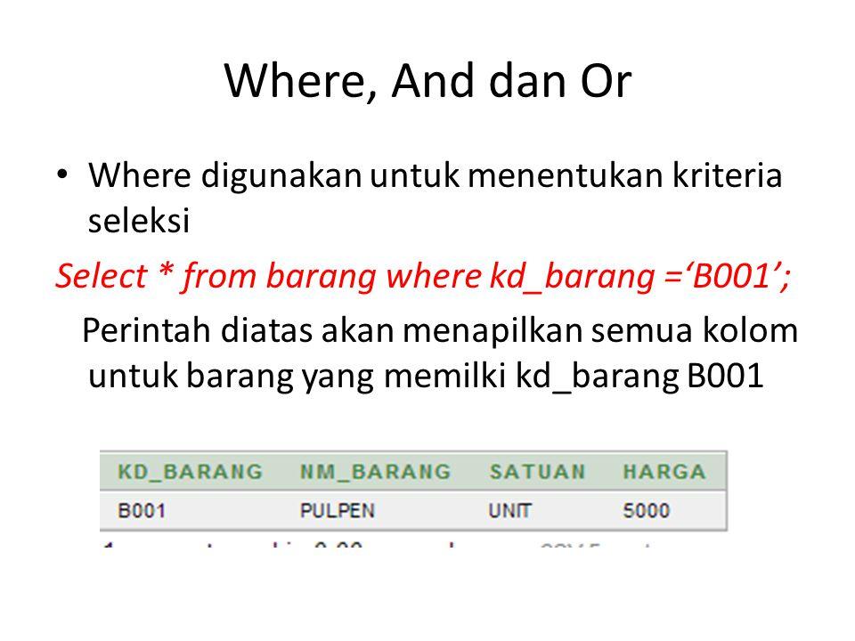 Where, And dan Or Where digunakan untuk menentukan kriteria seleksi Select * from barang where kd_barang ='B001'; Perintah diatas akan menapilkan semu