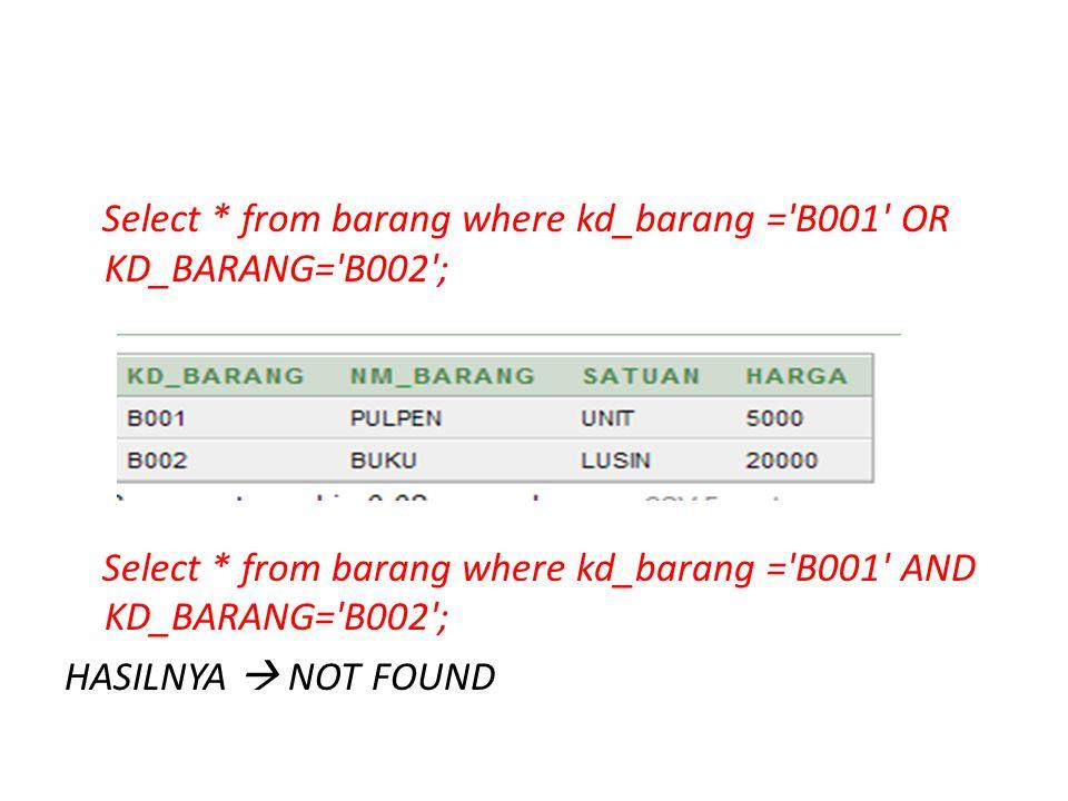 Select * from barang where kd_barang ='B001' OR KD_BARANG='B002'; Select * from barang where kd_barang ='B001' AND KD_BARANG='B002'; HASILNYA  NOT FO