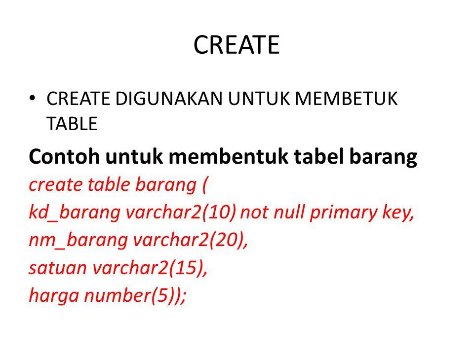 CREATE CREATE DIGUNAKAN UNTUK MEMBETUK TABLE Contoh untuk membentuk tabel barang create table barang ( kd_barang varchar2(10) not null primary key, nm