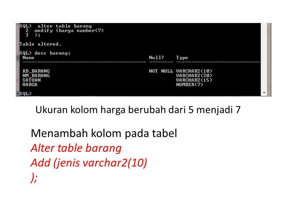 Ukuran kolom harga berubah dari 5 menjadi 7 Menambah kolom pada tabel Alter table barang Add (jenis varchar2(10) );