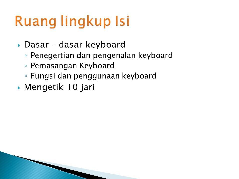  Dasar – dasar keyboard ◦ Penegertian dan pengenalan keyboard ◦ Pemasangan Keyboard ◦ Fungsi dan penggunaan keyboard  Mengetik 10 jari