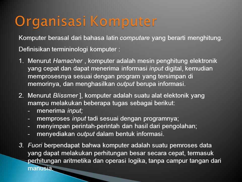 Komputer berasal dari bahasa latin computare yang berarti menghitung. Definisikan termininologi komputer : 1.Menurut Hamacher, komputer adalah mesin p