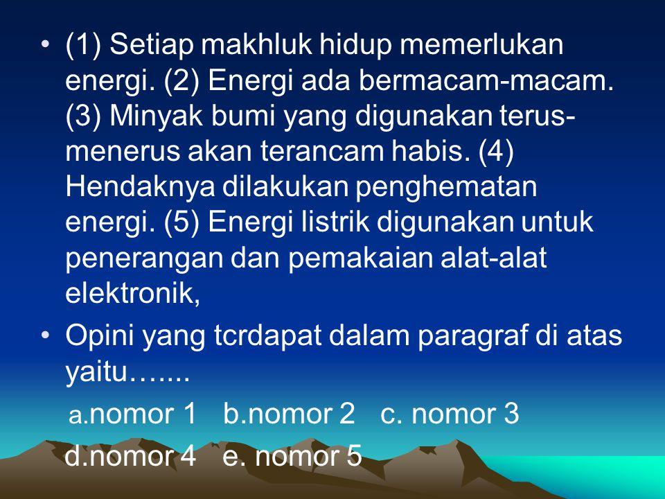 (1) Setiap makhluk hidup memerlukan energi. (2) Energi ada bermacam-macam. (3) Minyak bumi yang digunakan terus- menerus akan terancam habis. (4) Hend