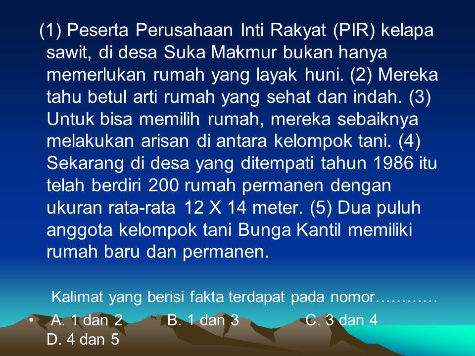 . (1) Peserta Perusahaan Inti Rakyat (PIR) kelapa sawit, di desa Suka Makmur bukan hanya memerlukan rumah yang layak huni. (2) Mereka tahu betul arti
