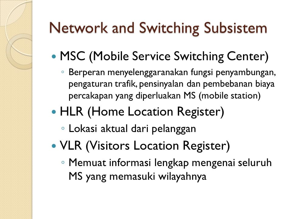 Network and Switching Subsistem MSC (Mobile Service Switching Center) ◦ Berperan menyelenggaranakan fungsi penyambungan, pengaturan trafik, pensinyala
