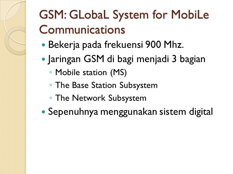 GSM: GLobaL System for MobiLe Communications Bekerja pada frekuensi 900 Mhz. Jaringan GSM di bagi menjadi 3 bagian ◦ Mobile station (MS) ◦ The Base St