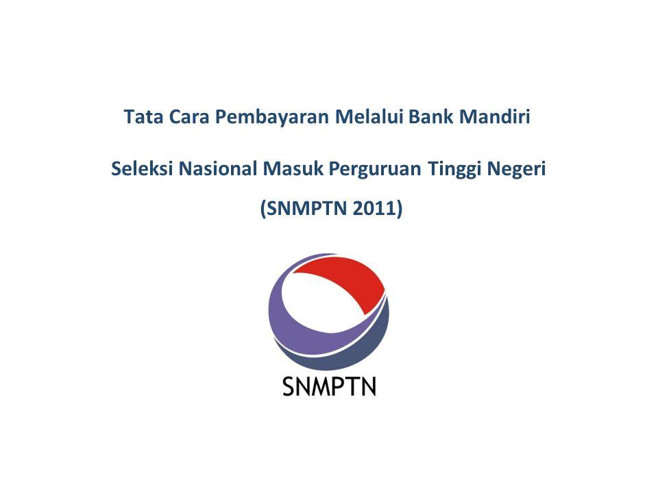Tata Cara Pembayaran Melalui Bank Mandiri Seleksi Nasional Masuk Perguruan Tinggi Negeri (SNMPTN 2011)