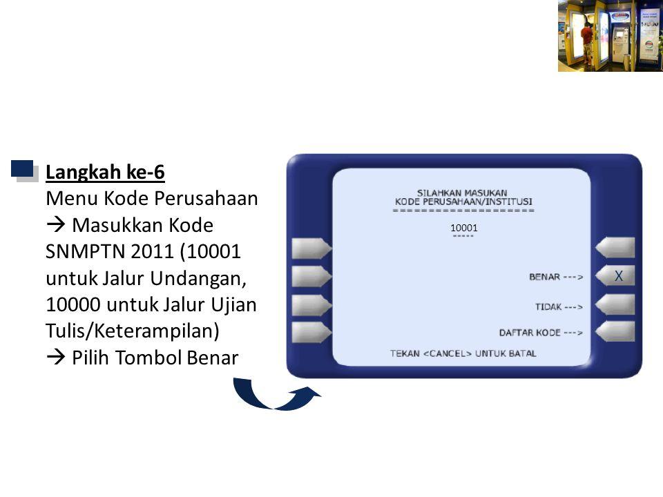 Mandiri ATM 10001 Langkah ke-6 Menu Kode Perusahaan  Masukkan Kode SNMPTN 2011 (10001 untuk Jalur Undangan, 10000 untuk Jalur Ujian Tulis/Keterampilan)  Pilih Tombol Benar X