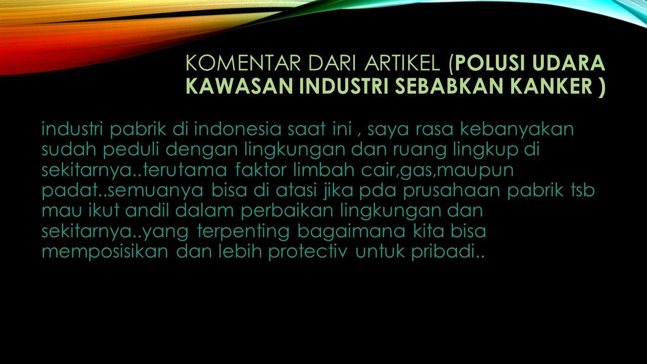 KOMENTAR DARI ARTIKEL ( POLUSI UDARA KAWASAN INDUSTRI SEBABKAN KANKER ) industri pabrik di indonesia saat ini, saya rasa kebanyakan sudah peduli denga