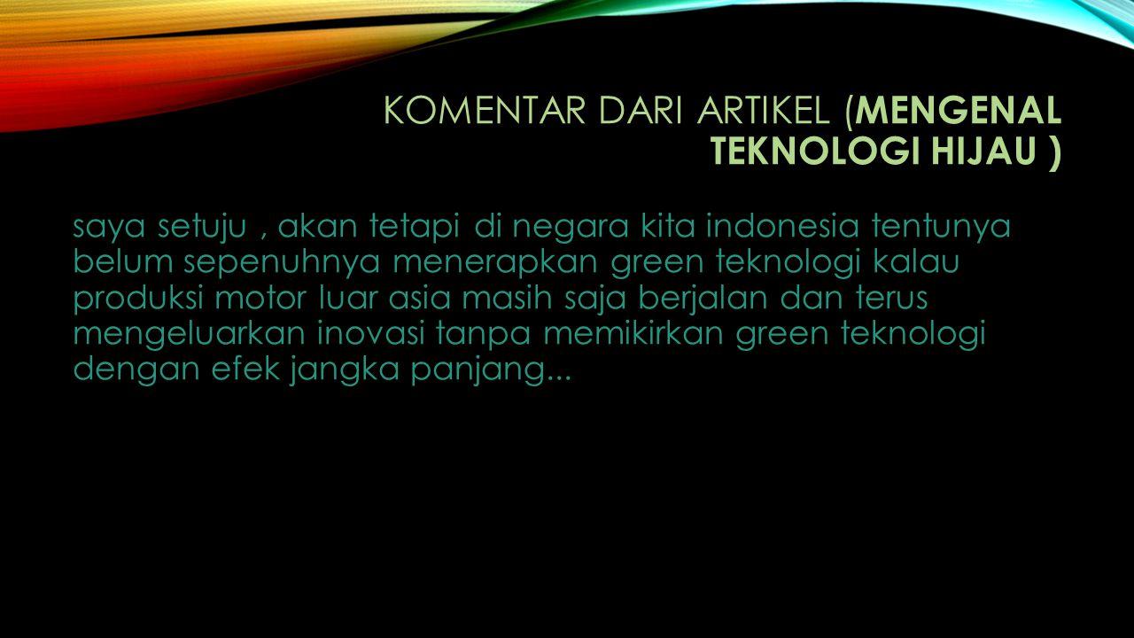 KOMENTAR DARI ARTIKEL ( MENGENAL TEKNOLOGI HIJAU ) saya setuju, akan tetapi di negara kita indonesia tentunya belum sepenuhnya menerapkan green teknol