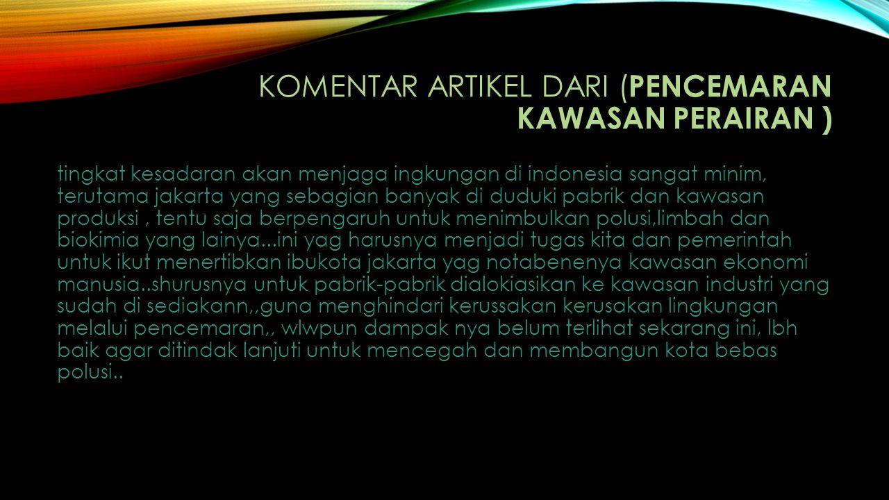 KOMENTAR ARTIKEL DARI ( PENCEMARAN KAWASAN PERAIRAN ) tingkat kesadaran akan menjaga ingkungan di indonesia sangat minim, terutama jakarta yang sebagi