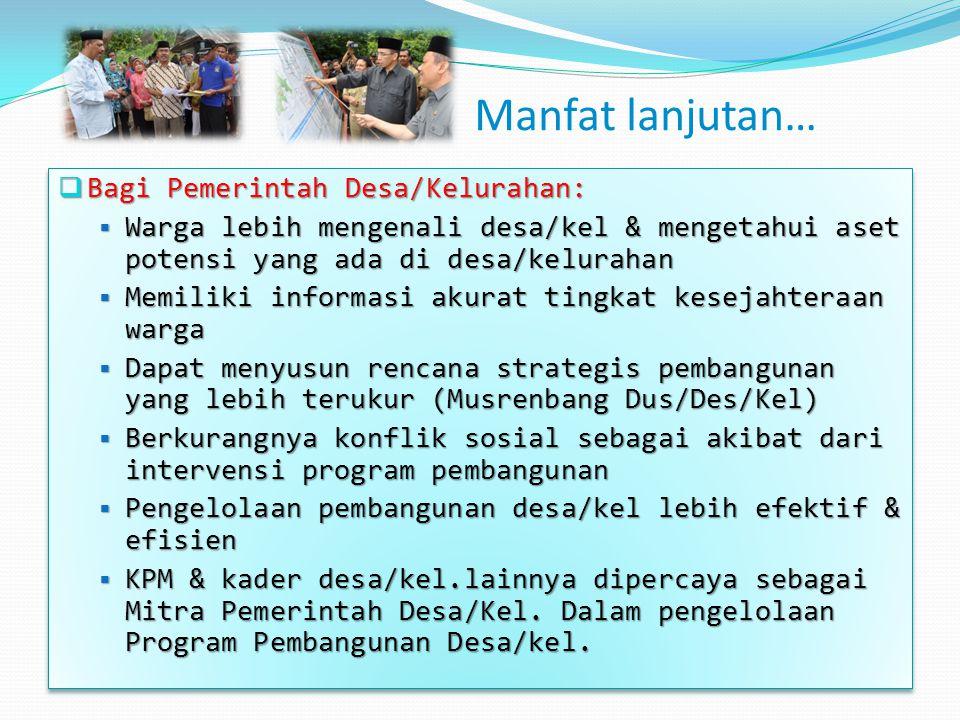Manfat lanjutan…  Bagi Pemerintah Desa/Kelurahan:  Warga lebih mengenali desa/kel & mengetahui aset potensi yang ada di desa/kelurahan  Memiliki in