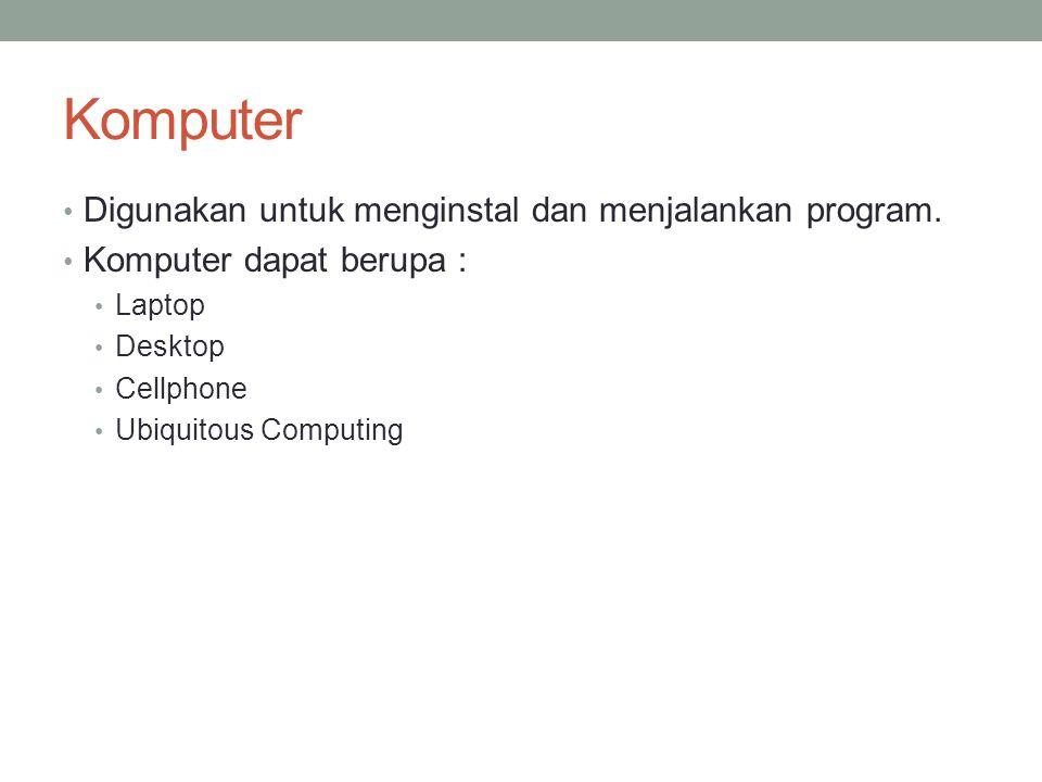 Komputer Digunakan untuk menginstal dan menjalankan program. Komputer dapat berupa : Laptop Desktop Cellphone Ubiquitous Computing