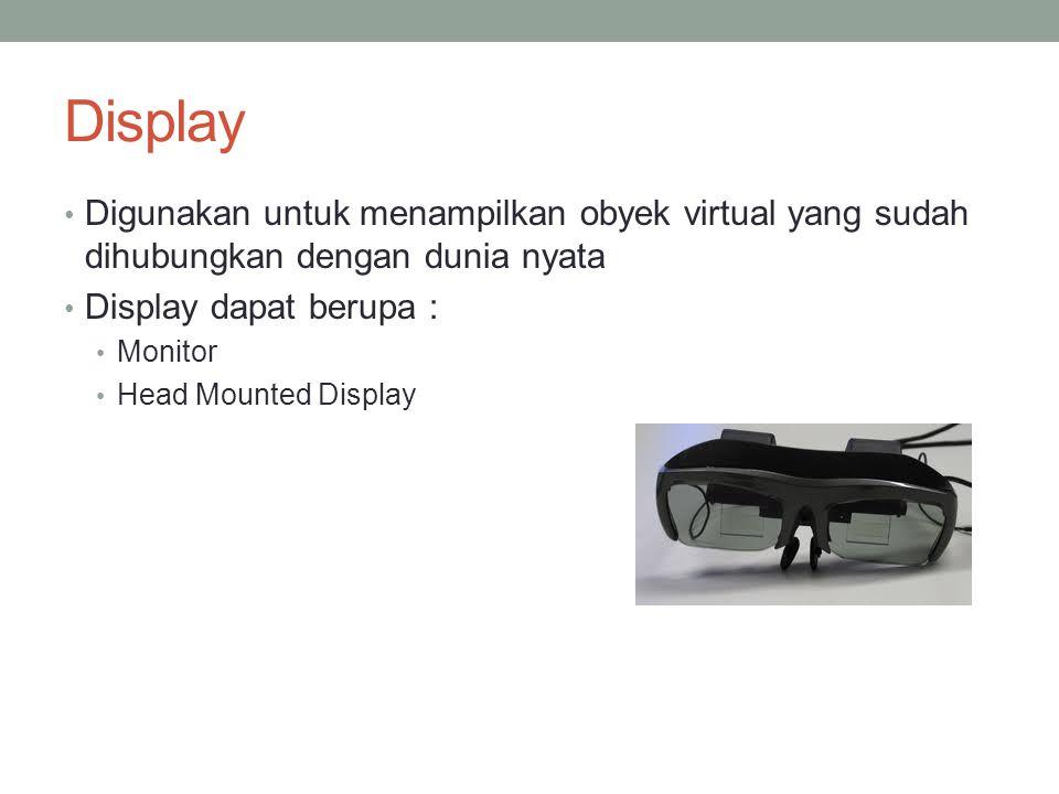 Display Digunakan untuk menampilkan obyek virtual yang sudah dihubungkan dengan dunia nyata Display dapat berupa : Monitor Head Mounted Display