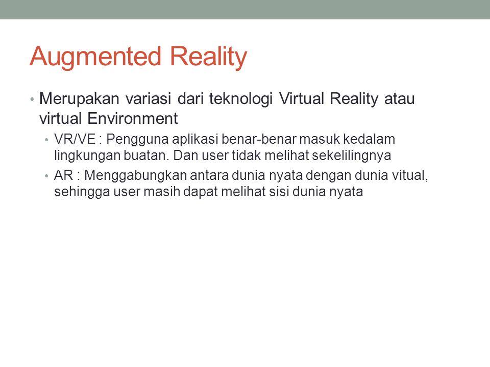 Augmented Reality Merupakan variasi dari teknologi Virtual Reality atau virtual Environment VR/VE : Pengguna aplikasi benar-benar masuk kedalam lingkungan buatan.