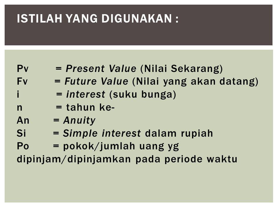 ISTILAH YANG DIGUNAKAN : Pv = Present Value (Nilai Sekarang) Fv = Future Value (Nilai yang akan datang) i = interest (suku bunga) n = tahun ke- An = A