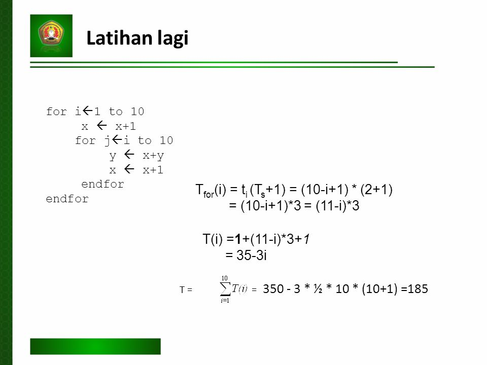 Latihan lagi T for (i) = t i (T s +1) = (10-i+1) * (2+1) = (10-i+1)*3 = (11-i)*3 T(i) =1+(11-i)*3+1 = 35-3i T = = 350 - 3 * ½ * 10 * (10+1) =185 for i  1 to 10 x  x+1 for j  i to 10 y  x+y x  x+1 endfor