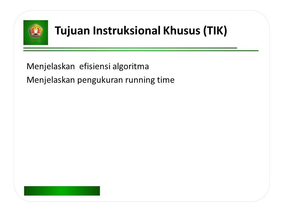 Tujuan Instruksional Khusus (TIK) Menjelaskan efisiensi algoritma Menjelaskan pengukuran running time