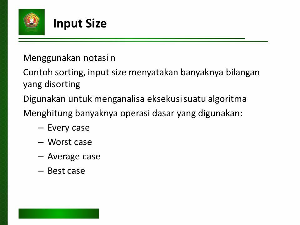 Input Size Menggunakan notasi n Contoh sorting, input size menyatakan banyaknya bilangan yang disorting Digunakan untuk menganalisa eksekusi suatu algoritma Menghitung banyaknya operasi dasar yang digunakan: – Every case – Worst case – Average case – Best case