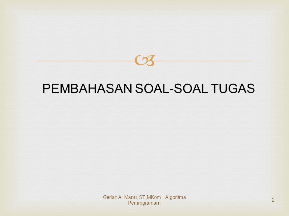  PEMBAHASAN SOAL-SOAL TUGAS Gerlan A. Manu, ST.,MKom - Algoritma Pemrograman I 2