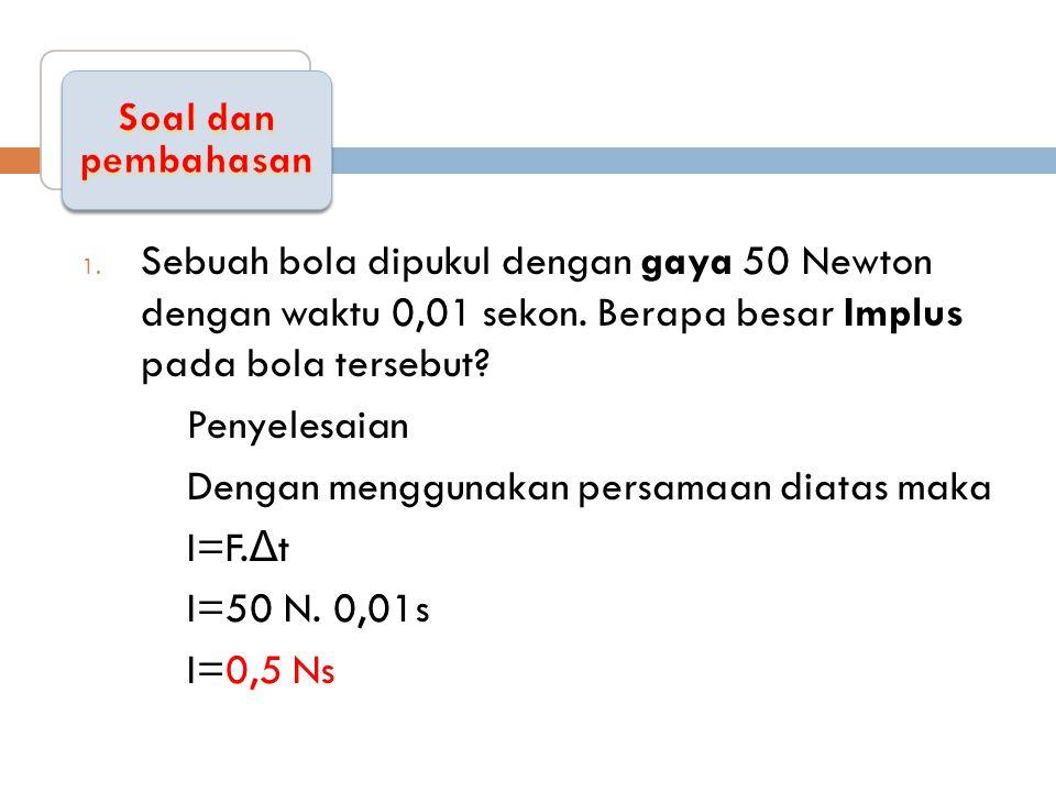 1.Sebuah bola dipukul dengan gaya 50 Newton dengan waktu 0,01 sekon.
