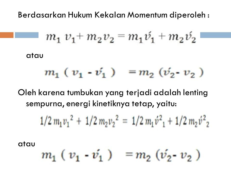 Berdasarkan Hukum Kekalan Momentum diperoleh : atau Oleh karena tumbukan yang terjadi adalah lenting sempurna, energi kinetiknya tetap, yaitu: atau